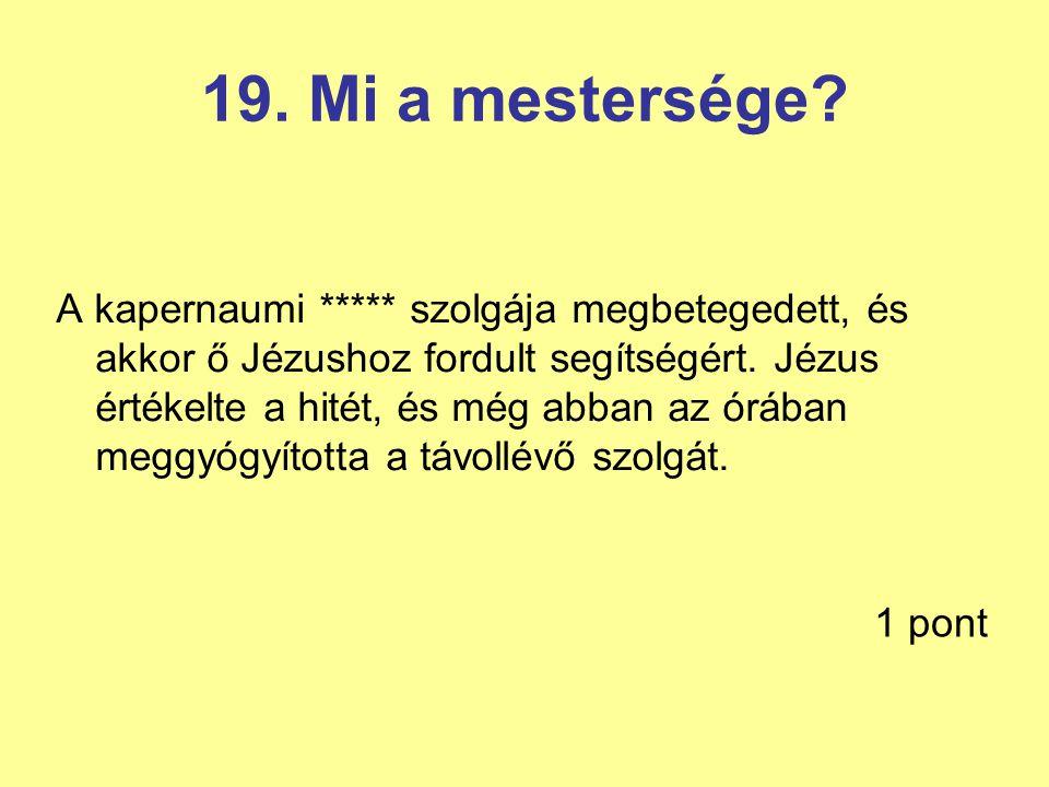 19. Mi a mestersége? A kapernaumi ***** szolgája megbetegedett, és akkor ő Jézushoz fordult segítségért. Jézus értékelte a hitét, és még abban az óráb