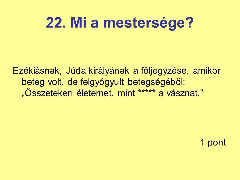 """22. Mi a mestersége? Ezékiásnak, Júda királyának a följegyzése, amikor beteg volt, de felgyógyult betegségéből: """"Összetekeri életemet, mint ***** a vá"""