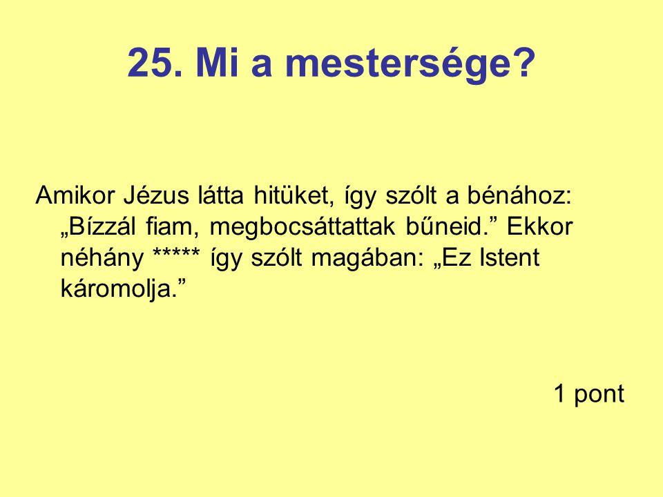 """25. Mi a mestersége? Amikor Jézus látta hitüket, így szólt a bénához: """"Bízzál fiam, megbocsáttattak bűneid."""" Ekkor néhány ***** így szólt magában: """"Ez"""