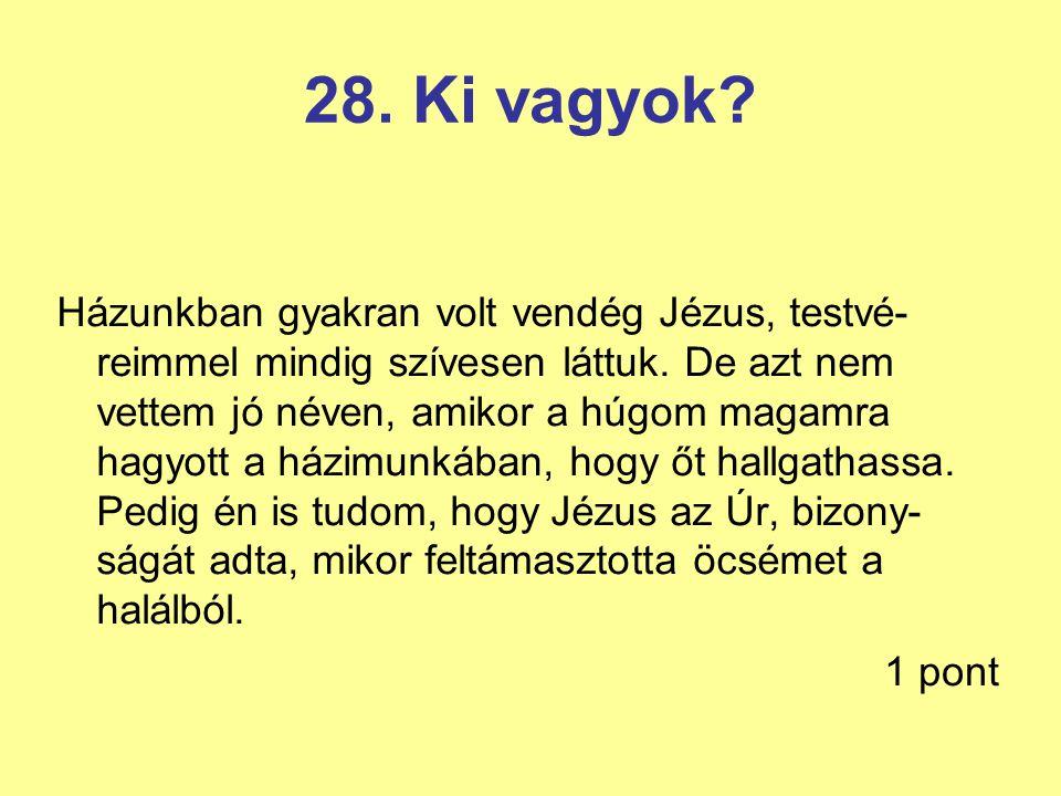 28. Ki vagyok? Házunkban gyakran volt vendég Jézus, testvé- reimmel mindig szívesen láttuk. De azt nem vettem jó néven, amikor a húgom magamra hagyott
