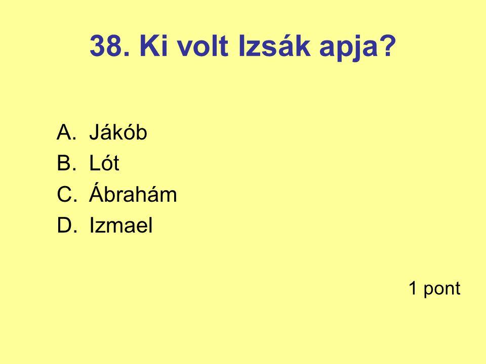 38. Ki volt Izsák apja? A.Jákób B.Lót C.Ábrahám D.Izmael 1 pont