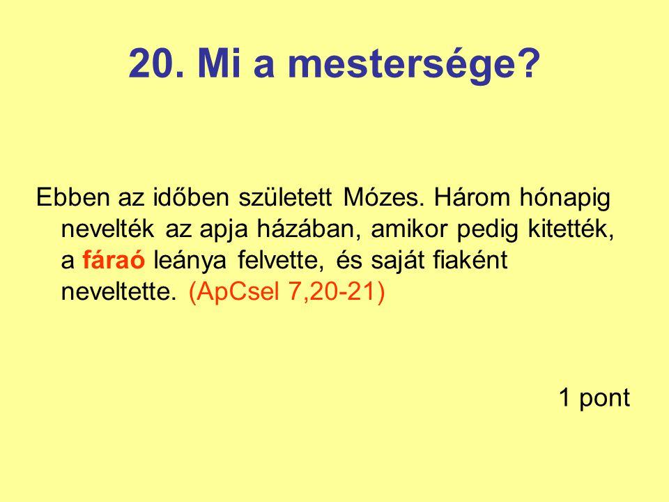 20. Mi a mestersége? Ebben az időben született Mózes. Három hónapig nevelték az apja házában, amikor pedig kitették, a fáraó leánya felvette, és saját