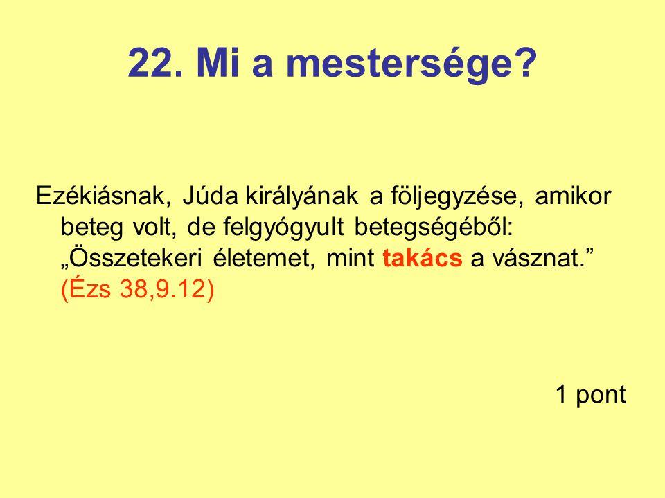 """22. Mi a mestersége? Ezékiásnak, Júda királyának a följegyzése, amikor beteg volt, de felgyógyult betegségéből: """"Összetekeri életemet, mint takács a v"""