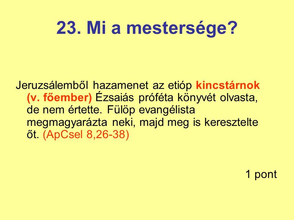 23. Mi a mestersége? Jeruzsálemből hazamenet az etióp kincstárnok (v. főember) Ézsaiás próféta könyvét olvasta, de nem értette. Fülöp evangélista megm