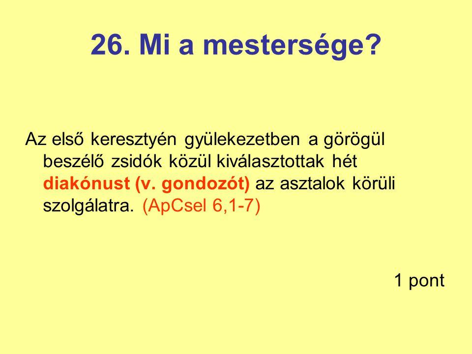 26. Mi a mestersége? Az első keresztyén gyülekezetben a görögül beszélő zsidók közül kiválasztottak hét diakónust (v. gondozót) az asztalok körüli szo