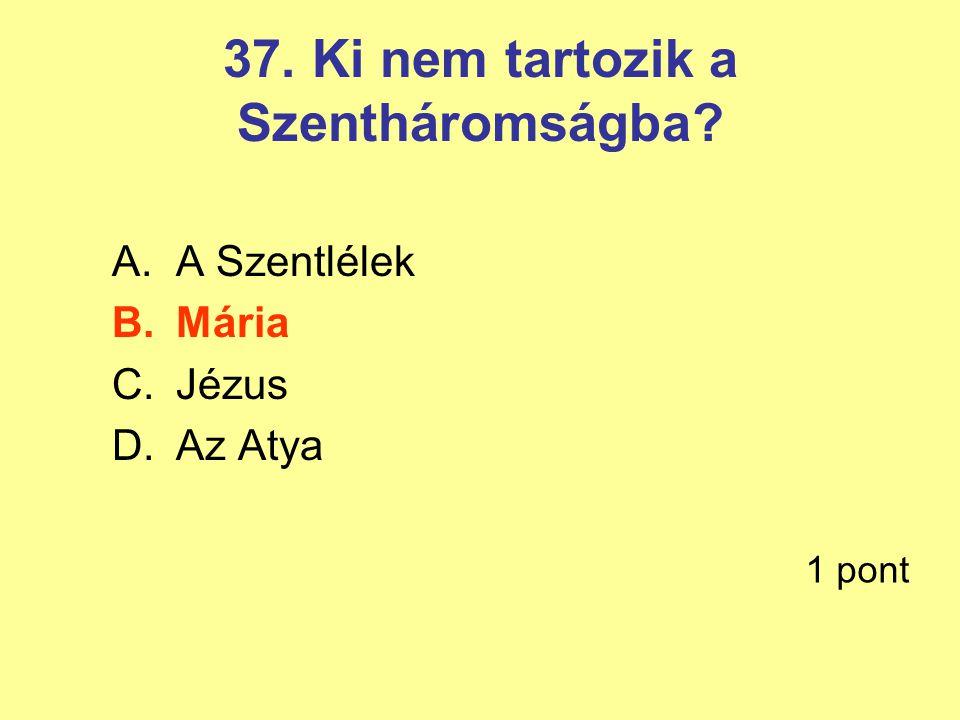37. Ki nem tartozik a Szentháromságba? A.A Szentlélek B.Mária C.Jézus D.Az Atya 1 pont