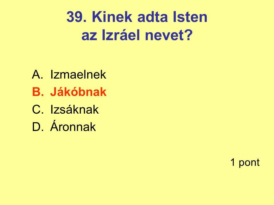 39. Kinek adta Isten az Izráel nevet? A.Izmaelnek B.Jákóbnak C.Izsáknak D.Áronnak 1 pont