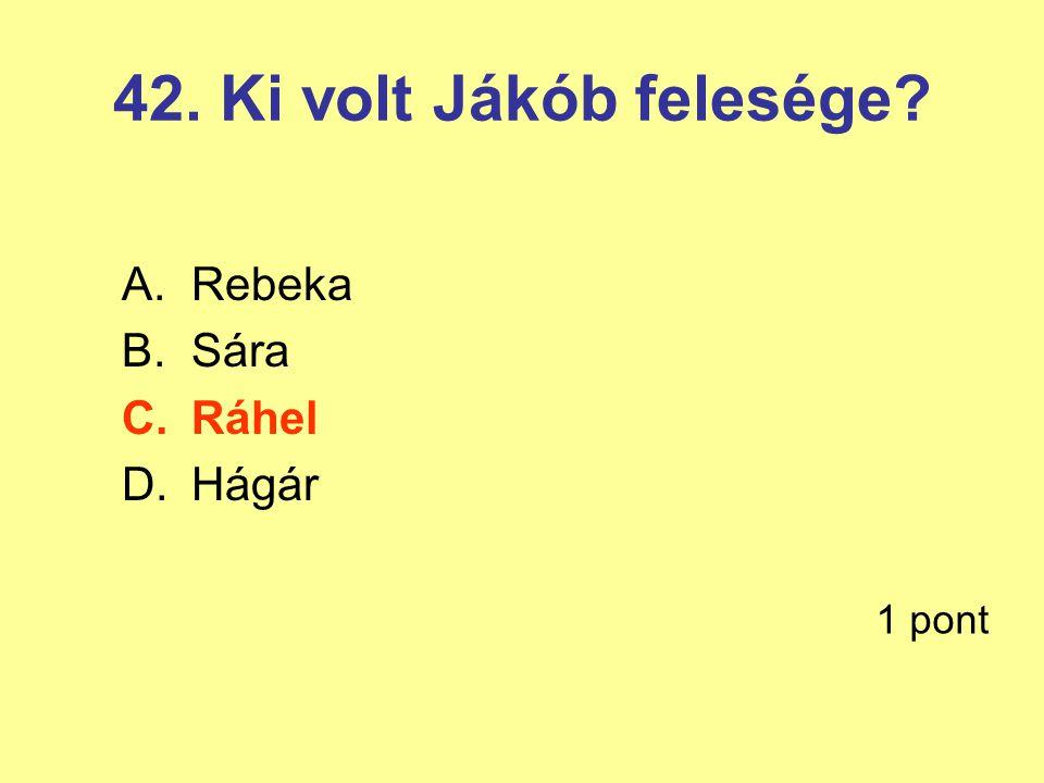 42. Ki volt Jákób felesége? A.Rebeka B.Sára C.Ráhel D.Hágár 1 pont