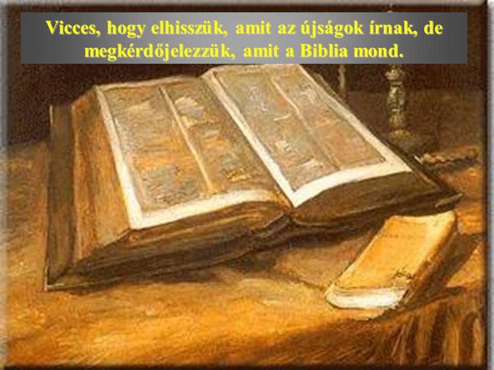 Vicces, hogy elhisszük, amit az újságok írnak, de megkérdőjelezzük, amit a Biblia mond.