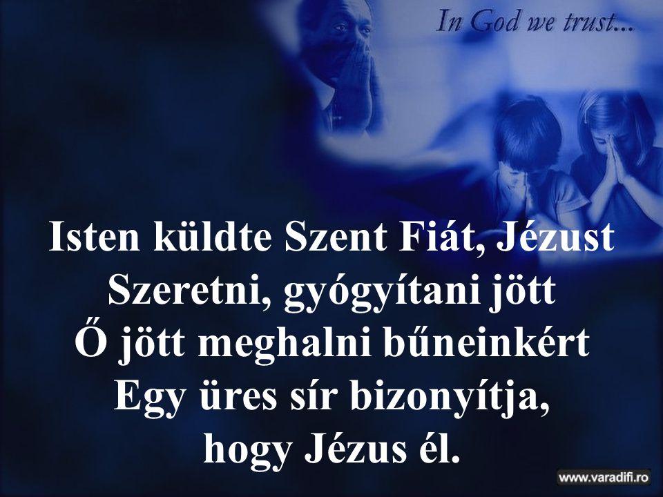 Isten küldte Szent Fiát, Jézust Szeretni, gyógyítani jött Ő jött meghalni bűneinkért Egy üres sír bizonyítja, hogy Jézus él.