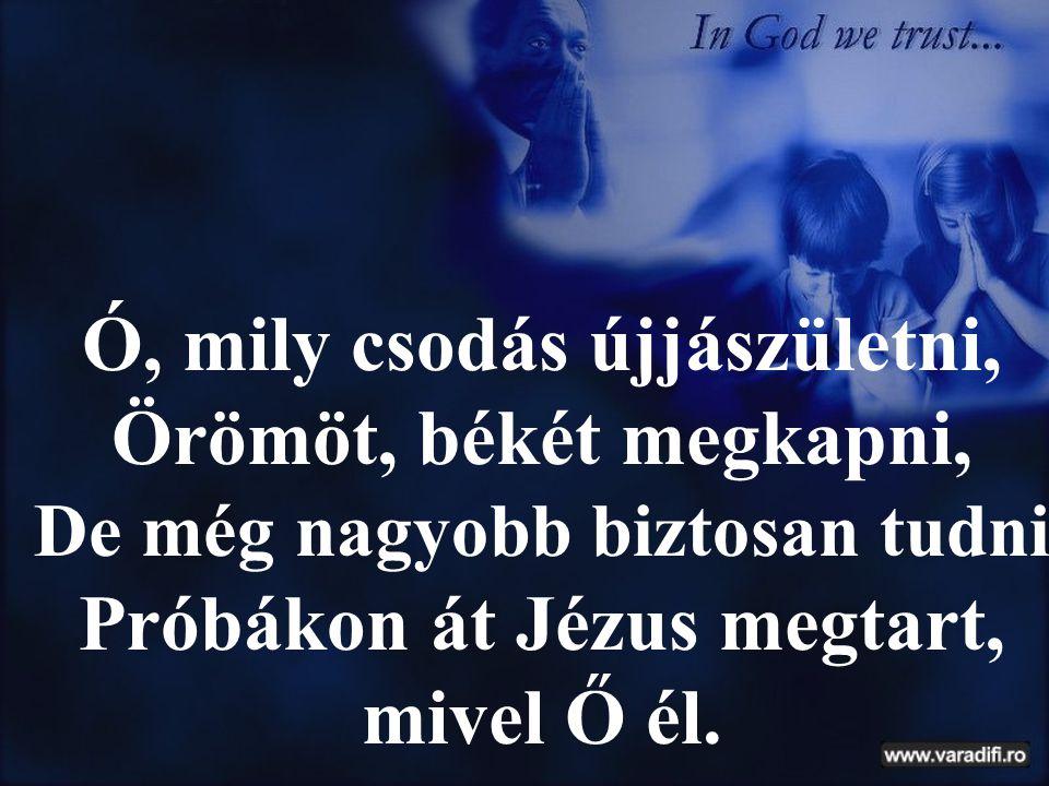 Ó, mily csodás újjászületni, Örömöt, békét megkapni, De még nagyobb biztosan tudni Próbákon át Jézus megtart, mivel Ő él.
