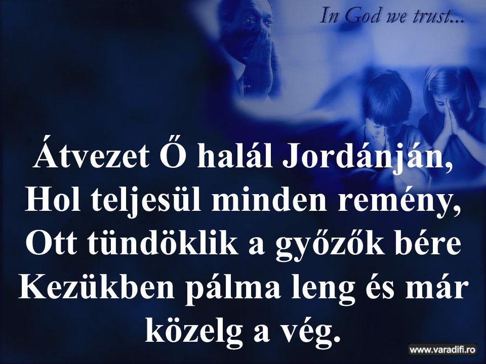 Átvezet Ő halál Jordánján, Hol teljesül minden remény, Ott tündöklik a győzők bére Kezükben pálma leng és már közelg a vég.