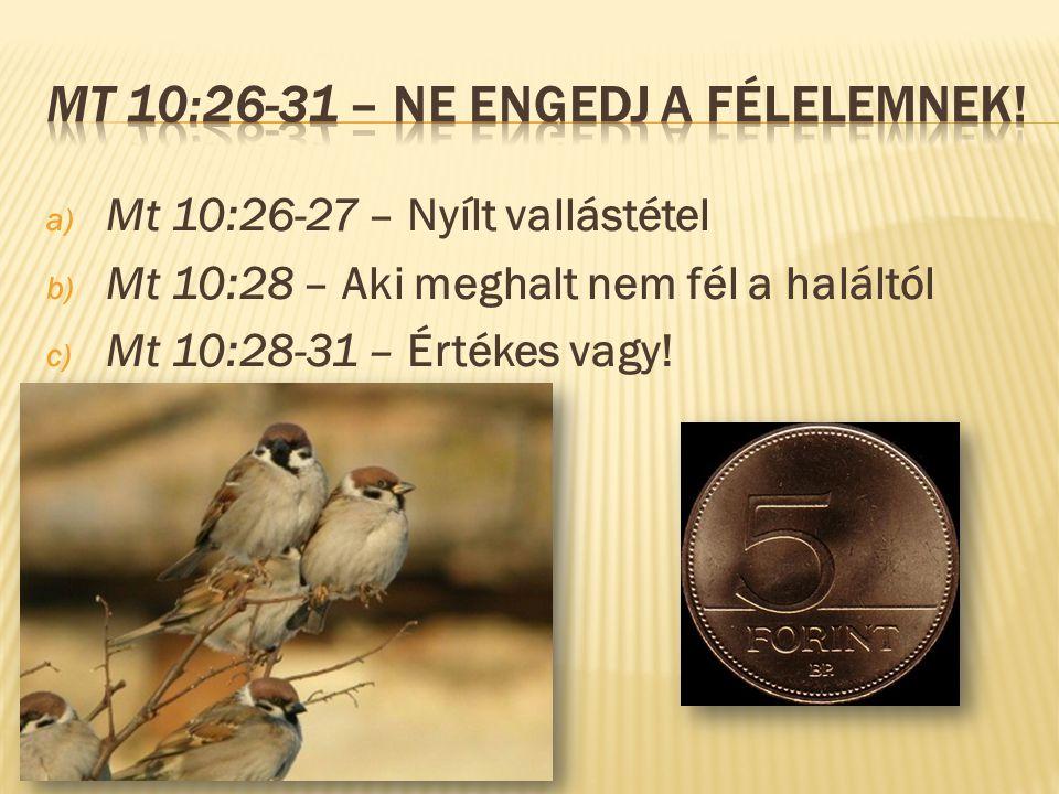 a) Mt 10:26-27 – Nyílt vallástétel b) Mt 10:28 – Aki meghalt nem fél a haláltól c) Mt 10:28-31 – Értékes vagy!