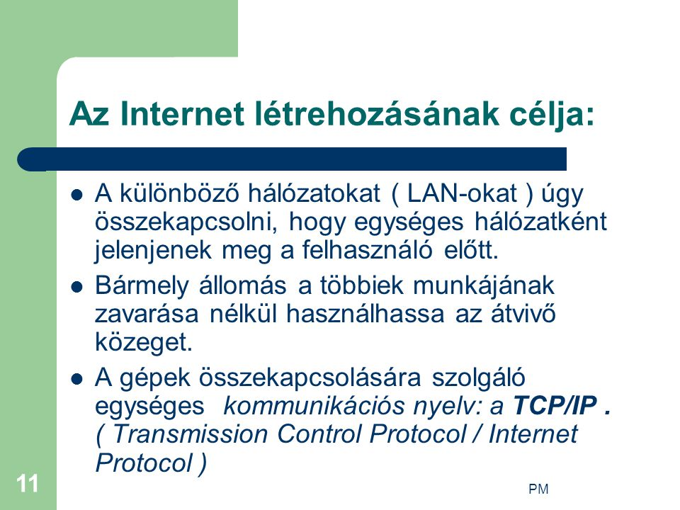 PM 11 Az Internet létrehozásának célja: A különböző hálózatokat ( LAN-okat ) úgy összekapcsolni, hogy egységes hálózatként jelenjenek meg a felhasználó előtt.