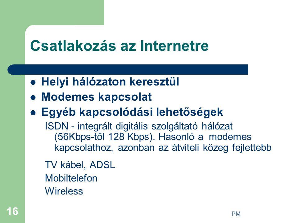 PM 16 Csatlakozás az Internetre Helyi hálózaton keresztül Modemes kapcsolat Egyéb kapcsolódási lehetőségek ISDN - integrált digitális szolgáltató hálózat (56Kbps-től 128 Kbps).