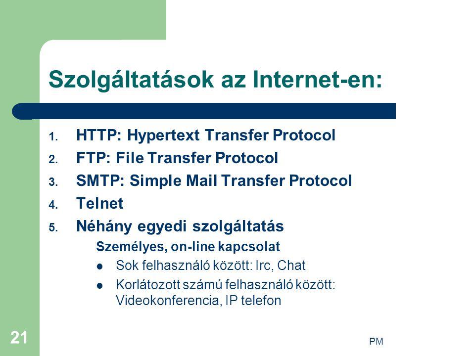 PM 21 Szolgáltatások az Internet-en: 1. HTTP: Hypertext Transfer Protocol 2. FTP: File Transfer Protocol 3. SMTP: Simple Mail Transfer Protocol 4. Tel