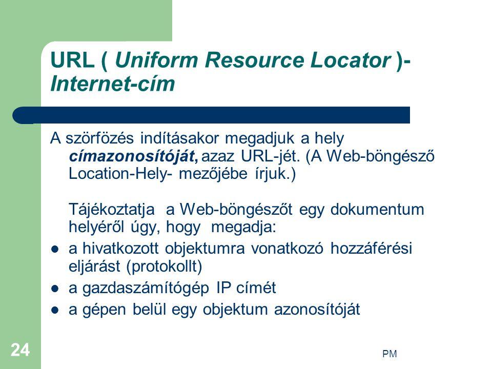 PM 24 URL ( Uniform Resource Locator )- Internet-cím A szörfözés indításakor megadjuk a hely címazonosítóját, azaz URL-jét.