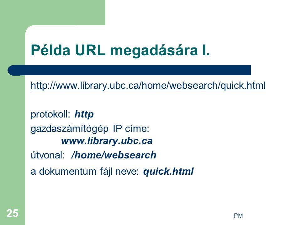 PM 25 Példa URL megadására I. http://www.library.ubc.ca/home/websearch/quick.html protokoll: http gazdaszámítógép IP címe: www.library.ubc.ca útvonal: