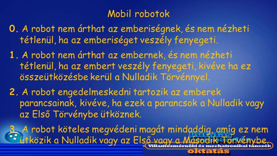 Mobil robotok 0. A robot nem árthat az emberiségnek, és nem nézheti tétlenül, ha az emberiséget veszély fenyegeti. 1. A robot nem árthat az embernek,