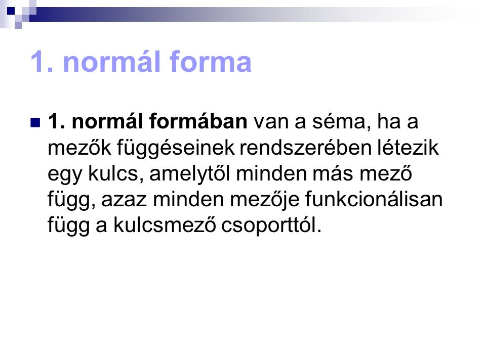 1. normál forma 1. normál formában van a séma, ha a mezők függéseinek rendszerében létezik egy kulcs, amelytől minden más mező függ, azaz minden mezőj