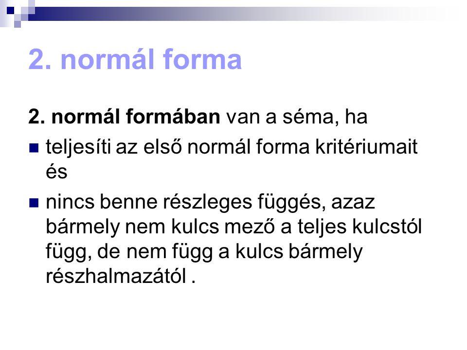 2. normál forma 2. normál formában van a séma, ha teljesíti az első normál forma kritériumait és nincs benne részleges függés, azaz bármely nem kulcs