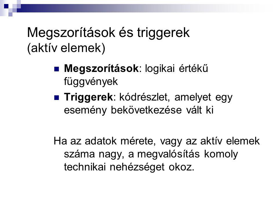 Megszorítások és triggerek (aktív elemek) Megszorítások: logikai értékű függvények Triggerek: kódrészlet, amelyet egy esemény bekövetkezése vált ki Ha