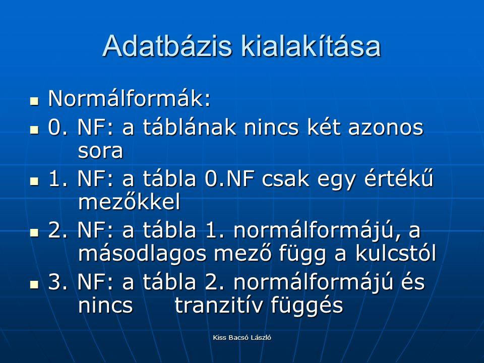 Kiss Bacsó László Adatbázis kialakítása Normálformák: Normálformák: 0. NF: a táblának nincs két azonos sora 0. NF: a táblának nincs két azonos sora 1.