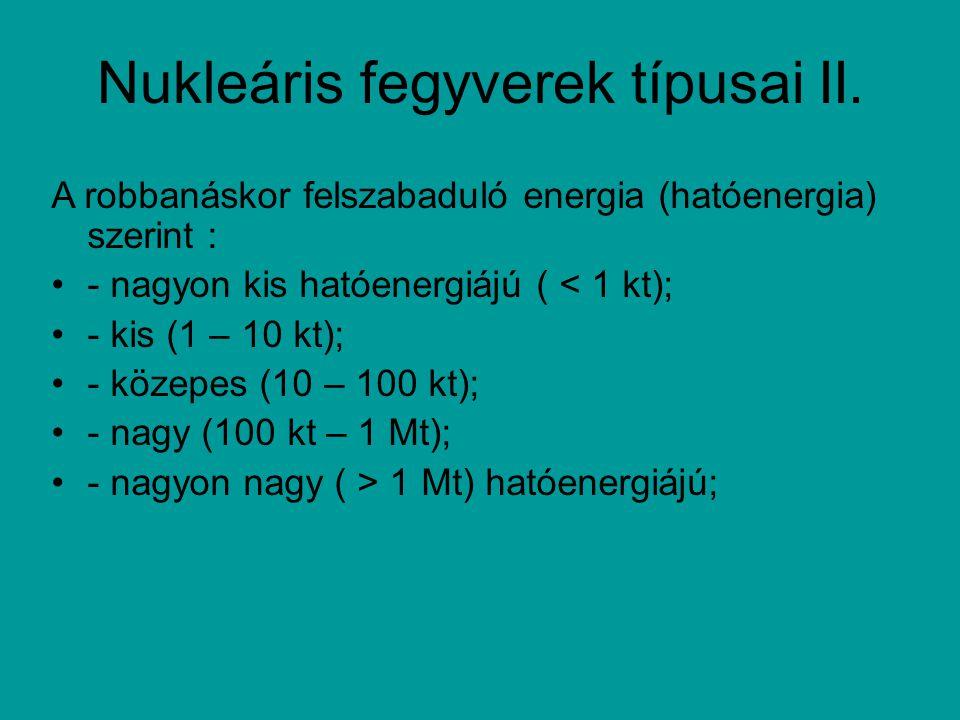 Nukleáris fegyverek típusai II. A robbanáskor felszabaduló energia (hatóenergia) szerint : - nagyon kis hatóenergiájú ( < 1 kt); - kis (1 – 10 kt); -