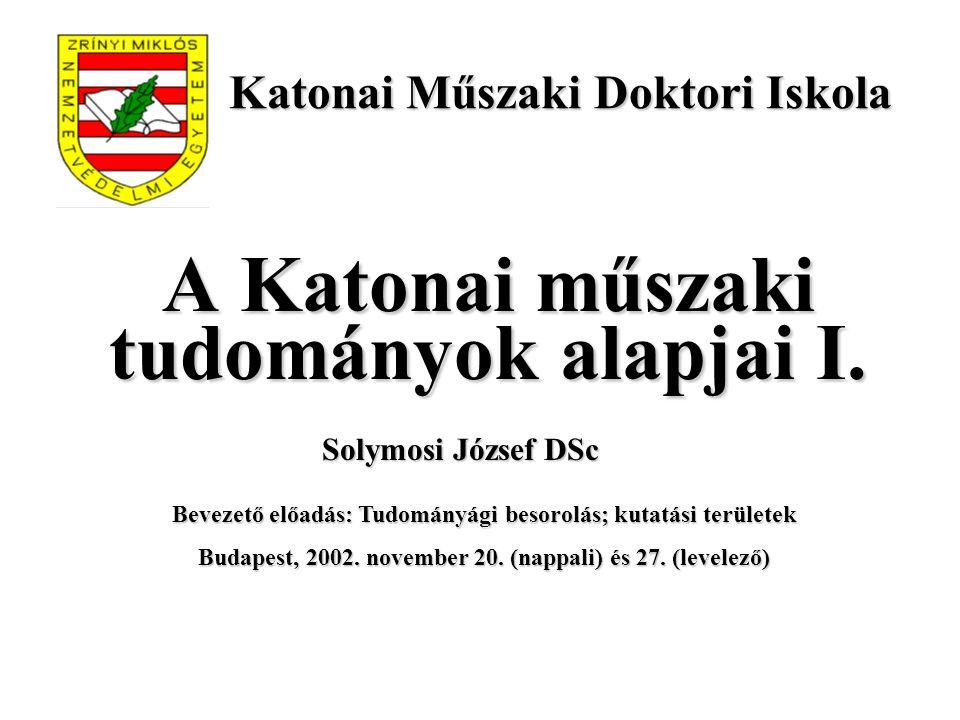 A Katonai műszaki tudományok alapjai I. Bevezető előadás: Tudományági besorolás; kutatási területek Budapest, 2002. november 20. (nappali) és 27. (lev