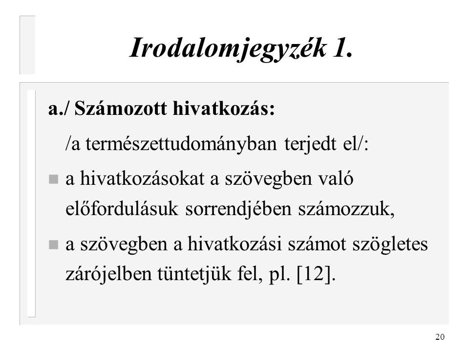 20 Irodalomjegyzék 1. a./ Számozott hivatkozás: /a természettudományban terjedt el/: n a hivatkozásokat a szövegben való előfordulásuk sorrendjében sz
