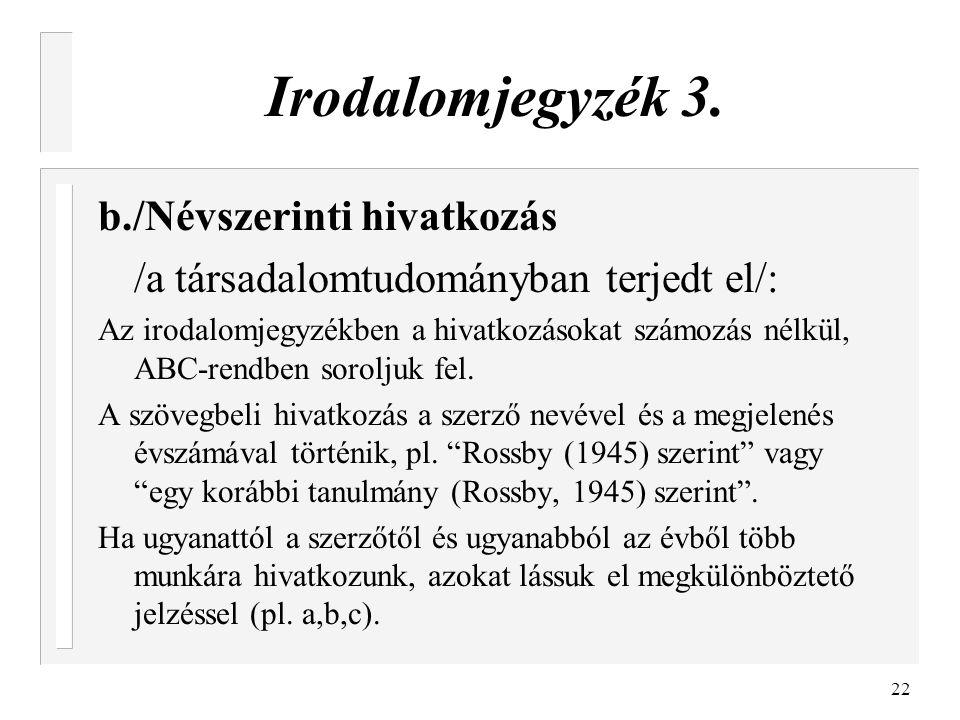 22 Irodalomjegyzék 3. b./Névszerinti hivatkozás /a társadalomtudományban terjedt el/: Az irodalomjegyzékben a hivatkozásokat számozás nélkül, ABC-rend