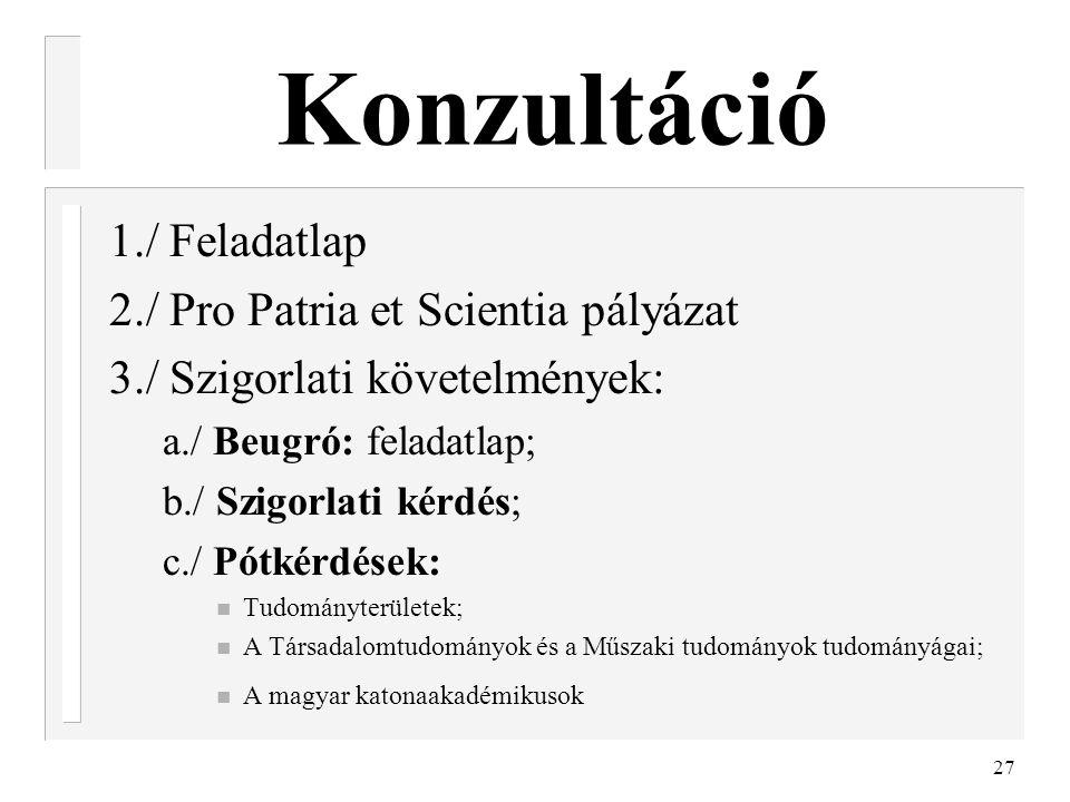 27 Konzultáció 1./ Feladatlap 2./ Pro Patria et Scientia pályázat 3./ Szigorlati követelmények: a./ Beugró: feladatlap; b./ Szigorlati kérdés; c./ Pót