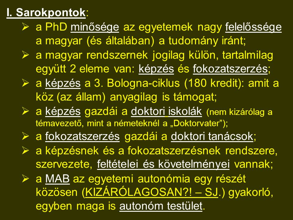 I. Sarokpontok:  a PhD minősége az egyetemek nagy felelőssége a magyar (és általában) a tudomány iránt;  a magyar rendszernek jogilag külön, tartalm