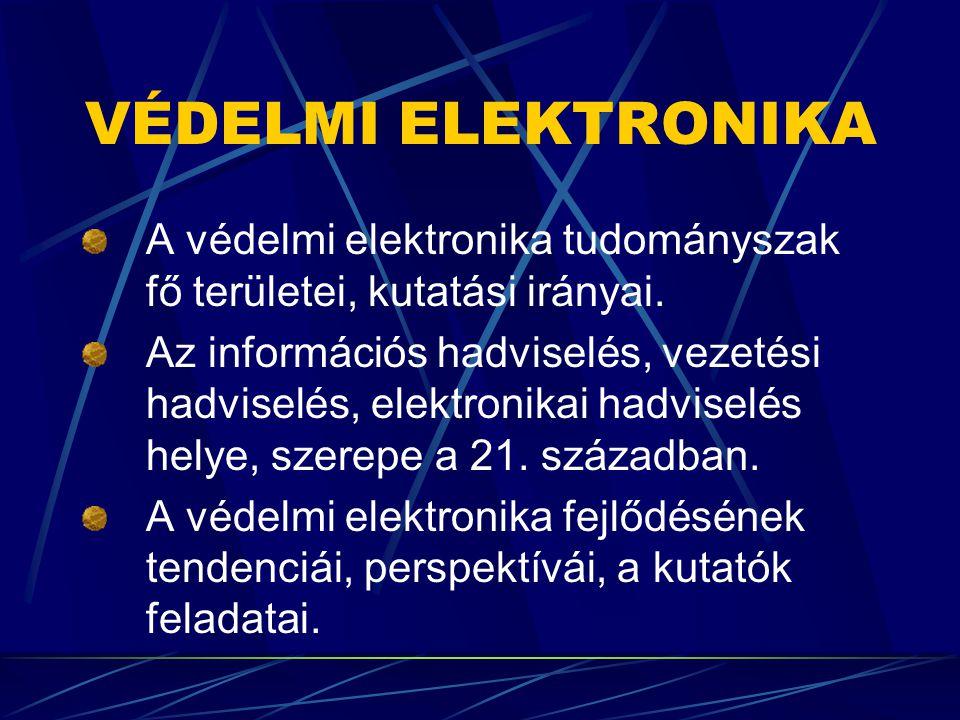 VÉDELMI ELEKTRONIKA A védelmi elektronika tudományszak fő területei, kutatási irányai. Az információs hadviselés, vezetési hadviselés, elektronikai ha