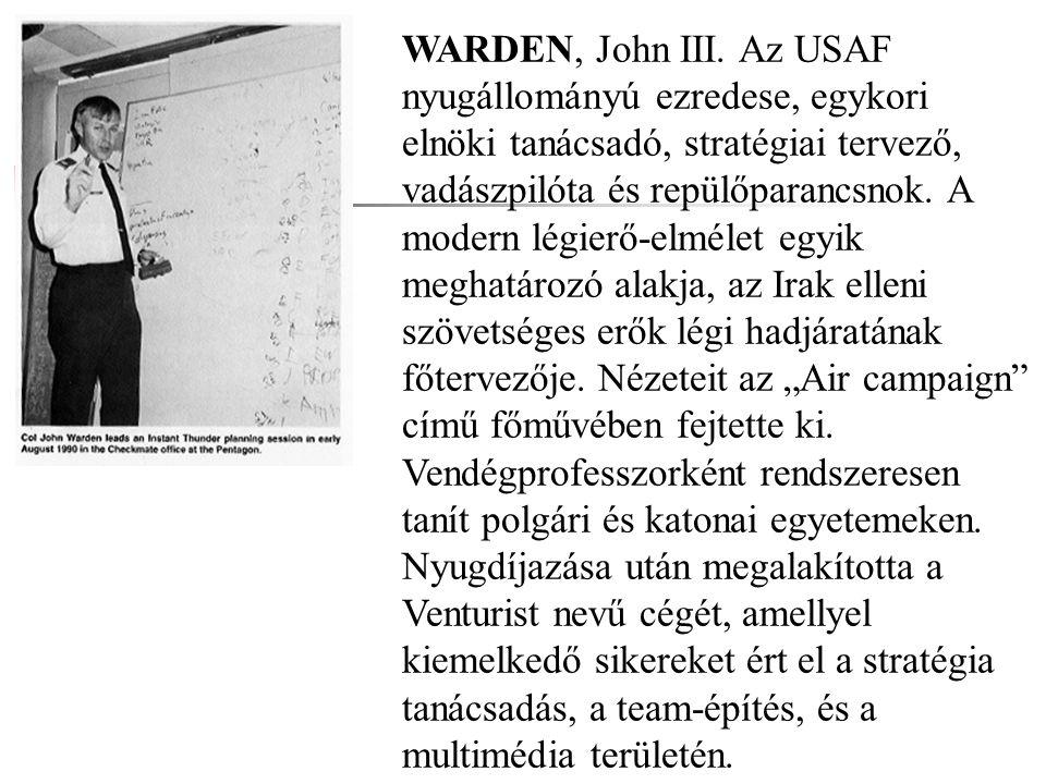 WARDEN, John III. Az USAF nyugállományú ezredese, egykori elnöki tanácsadó, stratégiai tervező, vadászpilóta és repülőparancsnok. A modern légierő-elm