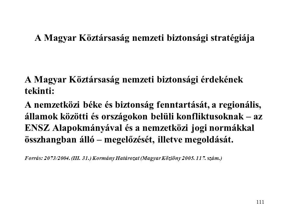 111 A Magyar Köztársaság nemzeti biztonsági stratégiája A Magyar Köztársaság nemzeti biztonsági érdekének tekinti: A nemzetközi béke és biztonság fenntartását, a regionális, államok közötti és országokon belüli konfliktusoknak – az ENSZ Alapokmányával és a nemzetközi jogi normákkal összhangban álló – megelőzését, illetve megoldását.