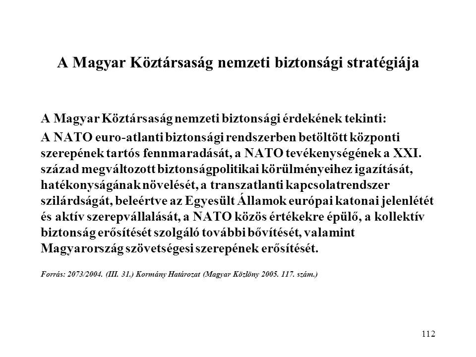 112 A Magyar Köztársaság nemzeti biztonsági stratégiája A Magyar Köztársaság nemzeti biztonsági érdekének tekinti: A NATO euro-atlanti biztonsági rendszerben betöltött központi szerepének tartós fennmaradását, a NATO tevékenységének a XXI.