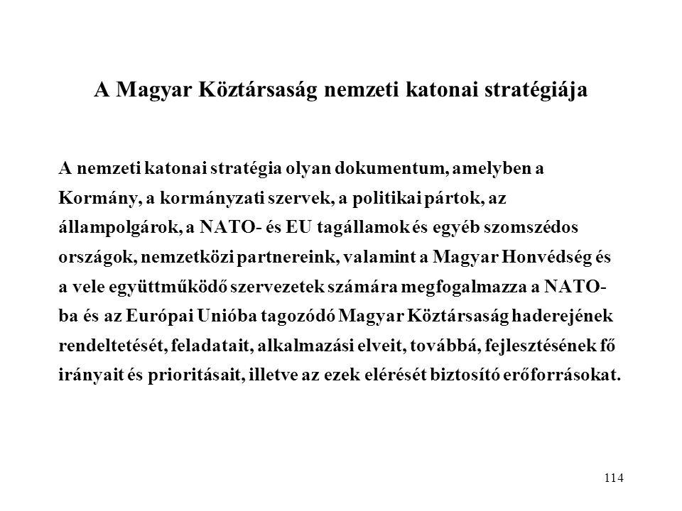 114 A Magyar Köztársaság nemzeti katonai stratégiája A nemzeti katonai stratégia olyan dokumentum, amelyben a Kormány, a kormányzati szervek, a politikai pártok, az állampolgárok, a NATO- és EU tagállamok és egyéb szomszédos országok, nemzetközi partnereink, valamint a Magyar Honvédség és a vele együttműködő szervezetek számára megfogalmazza a NATO- ba és az Európai Unióba tagozódó Magyar Köztársaság haderejének rendeltetését, feladatait, alkalmazási elveit, továbbá, fejlesztésének fő irányait és prioritásait, illetve az ezek elérését biztosító erőforrásokat.