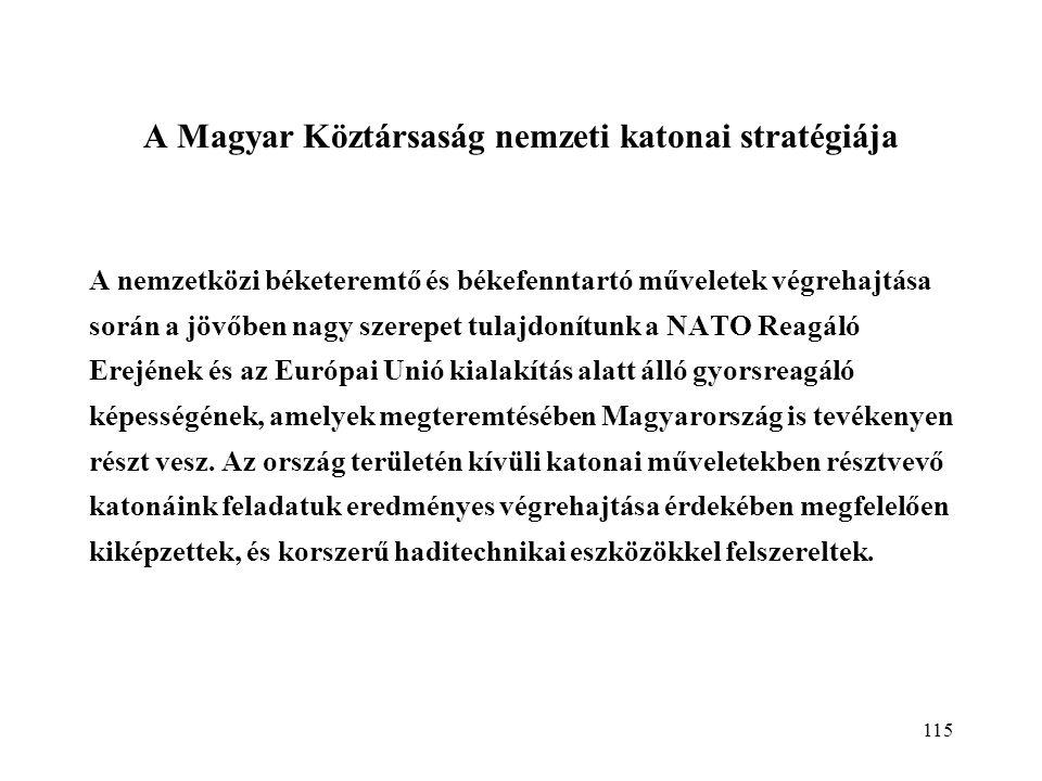 115 A Magyar Köztársaság nemzeti katonai stratégiája A nemzetközi béketeremtő és békefenntartó műveletek végrehajtása során a jövőben nagy szerepet tulajdonítunk a NATO Reagáló Erejének és az Európai Unió kialakítás alatt álló gyorsreagáló képességének, amelyek megteremtésében Magyarország is tevékenyen részt vesz.