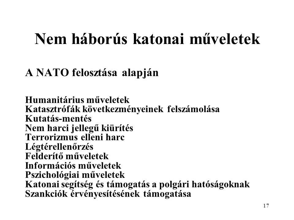 17 Nem háborús katonai műveletek A NATO felosztása alapján Humanitárius műveletek Katasztrófák következményeinek felszámolása Kutatás-mentés Nem harci jellegű kiürítés Terrorizmus elleni harc Légtérellenőrzés Felderítő műveletek Információs műveletek Pszichológiai műveletek Katonai segítség és támogatás a polgári hatóságoknak Szankciók érvényesítésének támogatása