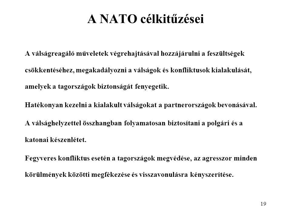 19 A NATO célkitűzései A válságreagáló műveletek végrehajtásával hozzájárulni a feszültségek csökkentéséhez, megakadályozni a válságok és konfliktusok kialakulását, amelyek a tagországok biztonságát fenyegetik.