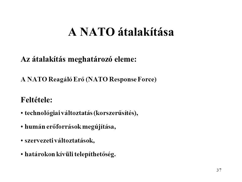 37 A NATO átalakítása Az átalakítás meghatározó eleme: A NATO Reagáló Erő (NATO Response Force) Feltétele: technológiai változtatás (korszerűsítés), humán erőforrások megújítása, szervezeti változtatások, határokon kívüli telepíthetőség.