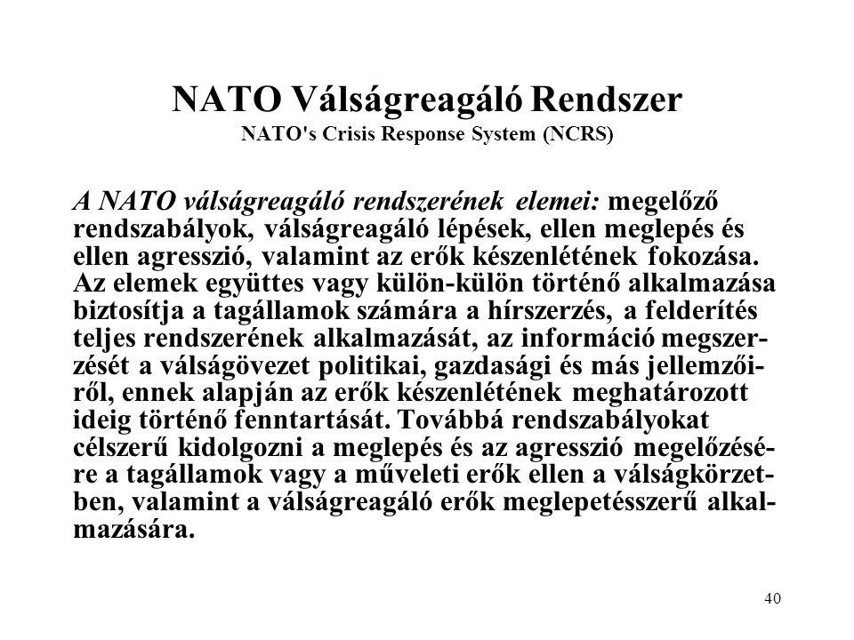 40 NATO Válságreagáló Rendszer NATO s Crisis Response System (NCRS) A NATO válságreagáló rendszerének elemei: megelőző rendszabályok, válságreagáló lépések, ellen meglepés és ellen agresszió, valamint az erők készenlétének fokozása.