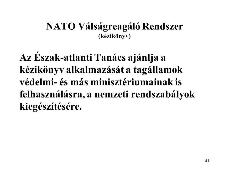 41 NATO Válságreagáló Rendszer (kézikönyv) Az Észak-atlanti Tanács ajánlja a kézikönyv alkalmazását a tagállamok védelmi- és más minisztériumainak is felhasználásra, a nemzeti rendszabályok kiegészítésére.