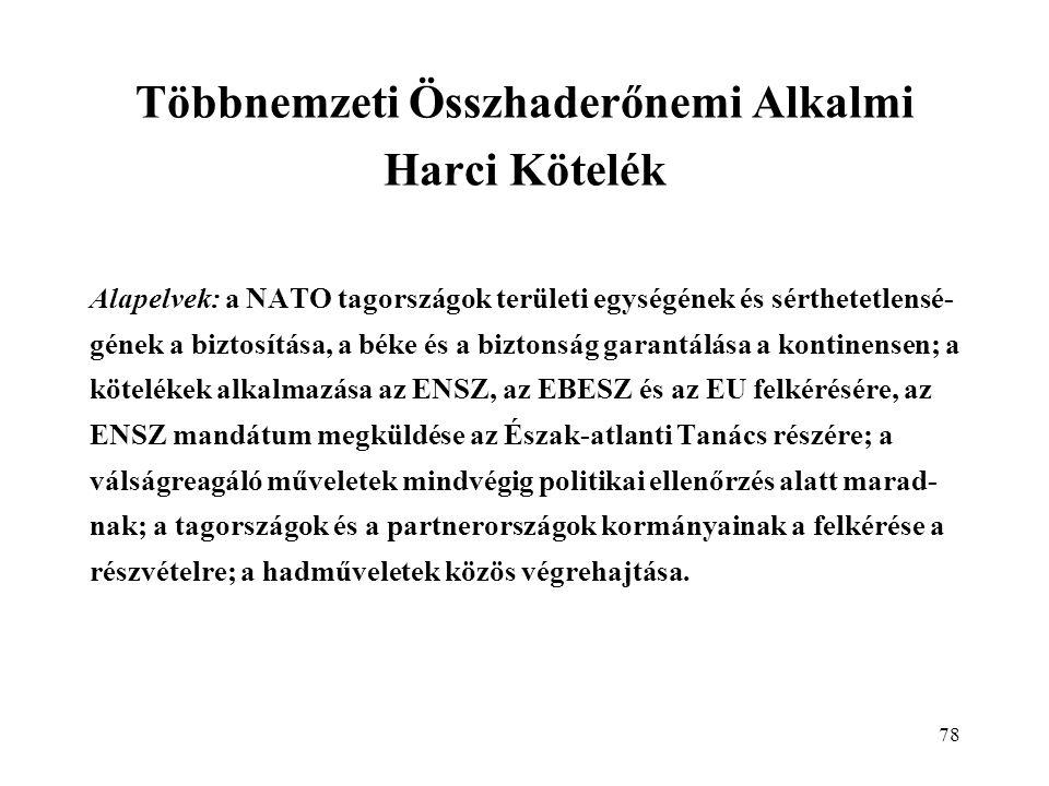 78 Többnemzeti Összhaderőnemi Alkalmi Harci Kötelék Alapelvek: a NATO tagországok területi egységének és sérthetetlensé- gének a biztosítása, a béke és a biztonság garantálása a kontinensen; a kötelékek alkalmazása az ENSZ, az EBESZ és az EU felkérésére, az ENSZ mandátum megküldése az Észak-atlanti Tanács részére; a válságreagáló műveletek mindvégig politikai ellenőrzés alatt marad- nak; a tagországok és a partnerországok kormányainak a felkérése a részvételre; a hadműveletek közös végrehajtása.
