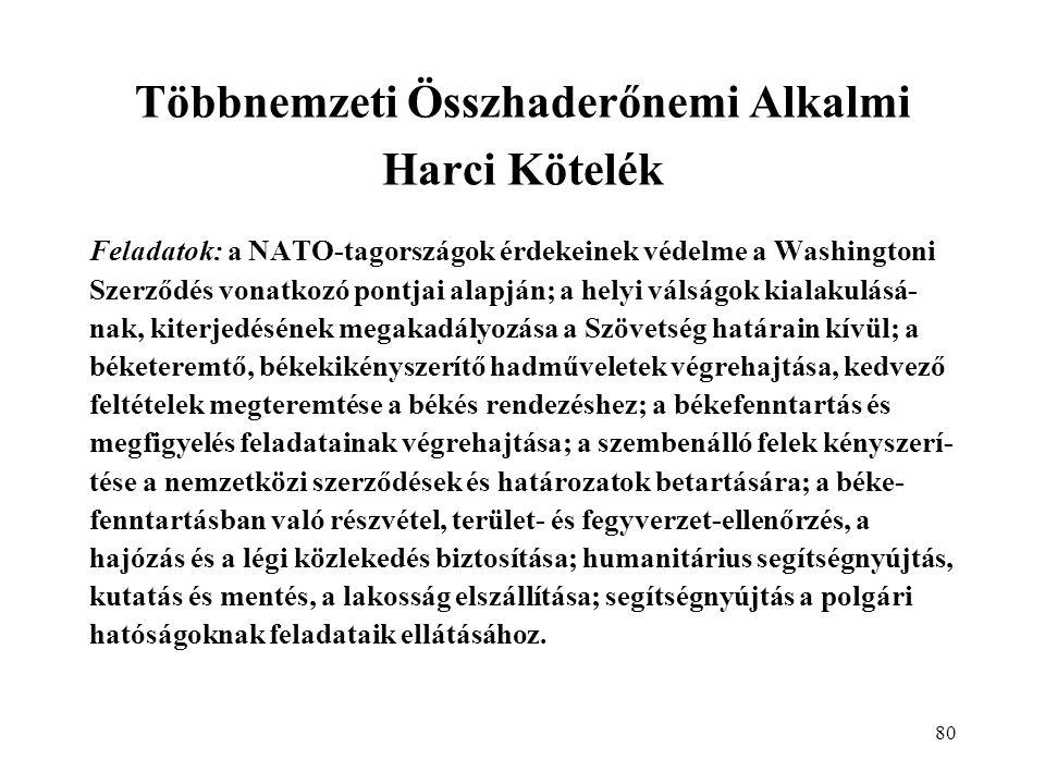 80 Többnemzeti Összhaderőnemi Alkalmi Harci Kötelék Feladatok: a NATO-tagországok érdekeinek védelme a Washingtoni Szerződés vonatkozó pontjai alapján; a helyi válságok kialakulásá- nak, kiterjedésének megakadályozása a Szövetség határain kívül; a béketeremtő, békekikényszerítő hadműveletek végrehajtása, kedvező feltételek megteremtése a békés rendezéshez; a békefenntartás és megfigyelés feladatainak végrehajtása; a szembenálló felek kényszerí- tése a nemzetközi szerződések és határozatok betartására; a béke- fenntartásban való részvétel, terület- és fegyverzet-ellenőrzés, a hajózás és a légi közlekedés biztosítása; humanitárius segítségnyújtás, kutatás és mentés, a lakosság elszállítása; segítségnyújtás a polgári hatóságoknak feladataik ellátásához.