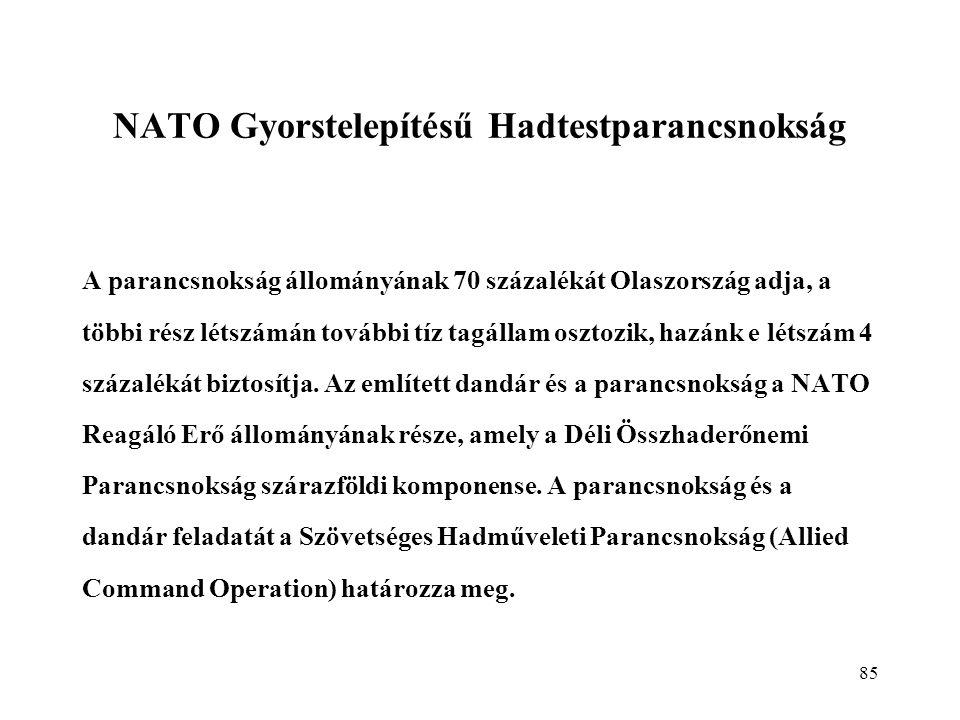 85 NATO Gyorstelepítésű Hadtestparancsnokság A parancsnokság állományának 70 százalékát Olaszország adja, a többi rész létszámán további tíz tagállam osztozik, hazánk e létszám 4 százalékát biztosítja.