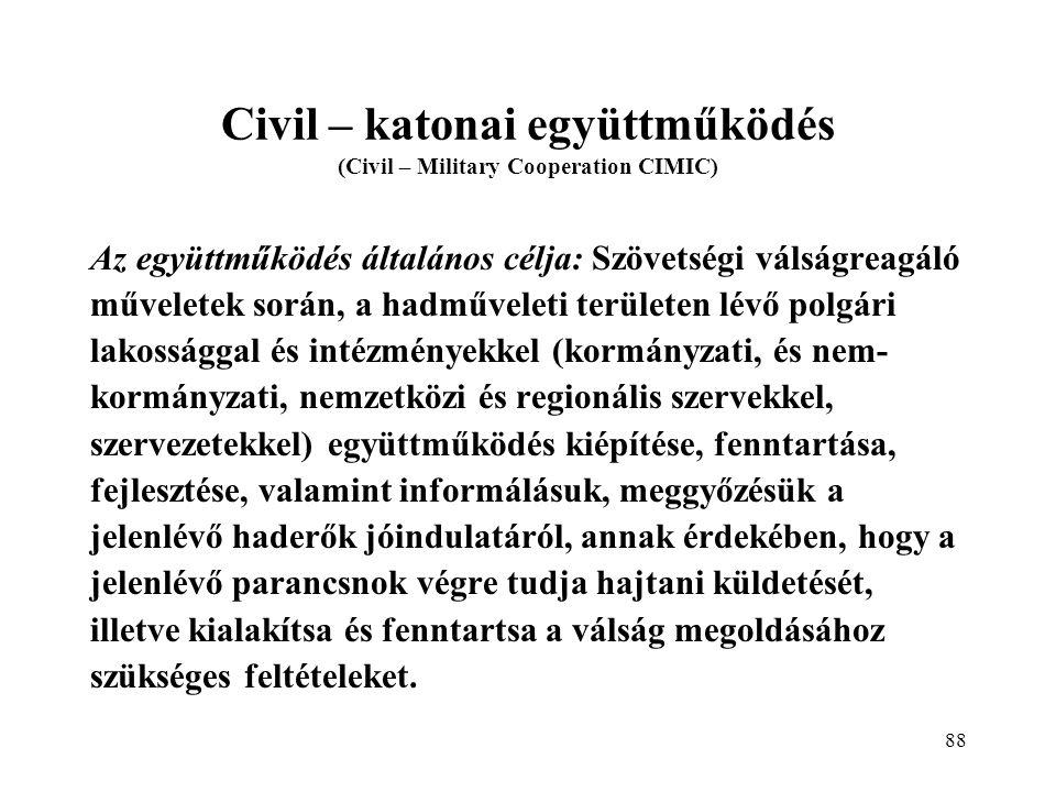 88 Civil – katonai együttműködés (Civil – Military Cooperation CIMIC) Az együttműködés általános célja: Szövetségi válságreagáló műveletek során, a hadműveleti területen lévő polgári lakossággal és intézményekkel (kormányzati, és nem- kormányzati, nemzetközi és regionális szervekkel, szervezetekkel) együttműködés kiépítése, fenntartása, fejlesztése, valamint informálásuk, meggyőzésük a jelenlévő haderők jóindulatáról, annak érdekében, hogy a jelenlévő parancsnok végre tudja hajtani küldetését, illetve kialakítsa és fenntartsa a válság megoldásához szükséges feltételeket.