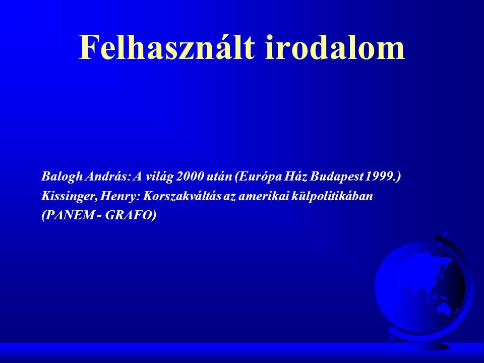 Felhasznált irodalom Balogh András: A világ 2000 után (Európa Ház Budapest 1999.) Kissinger, Henry: Korszakváltás az amerikai külpolitikában (PANEM -
