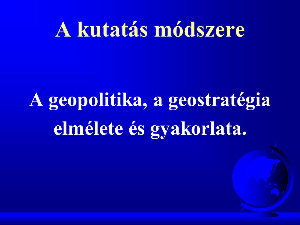 A kutatás módszere A geopolitika, a geostratégia elmélete és gyakorlata.